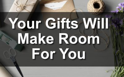 Your Gifts Will Make Room For You